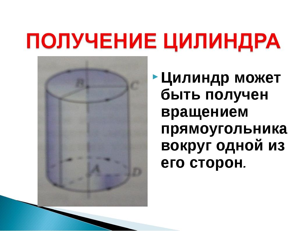 Цилиндр может быть получен вращением прямоугольника вокруг одной из его сторон.