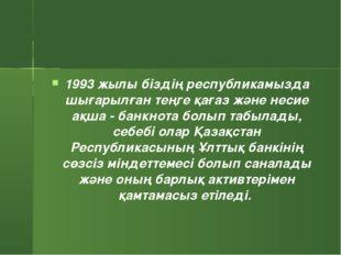 1993 жылы біздің республикамызда шығарылған теңге қағаз және несие ақша - бан