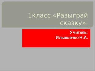 1класс «Разыграй сказку». Учитель: Ильяшенко Н.А.
