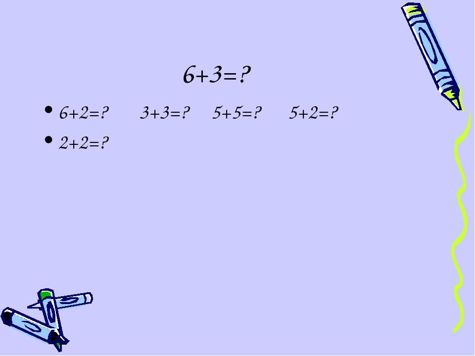 6+3=? 6+2=? 3+3=? 5+5=? 5+2=? 2+2=?