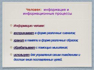 Человек: информация и информационные процессы Информацию человек: воспринимае