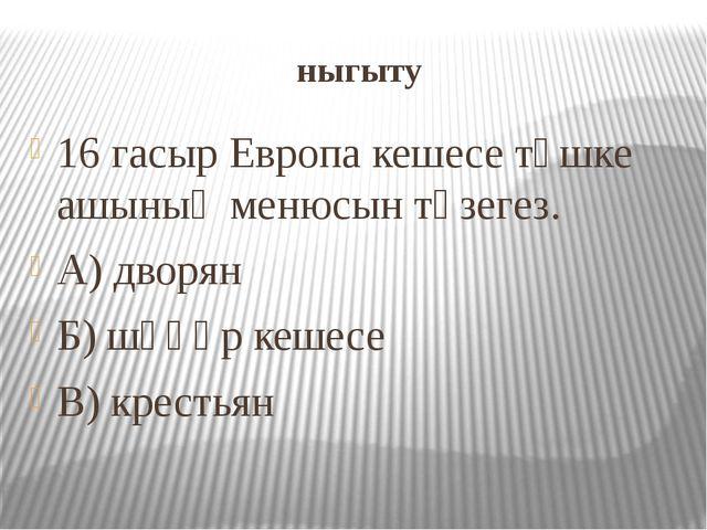 ныгыту 16 гасыр Европа кешесе төшке ашының менюсын төзегез. А) дворян Б) шәһә...