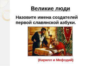 Великие люди Назовите имена создателей первой славянской азбуки. (Кирилл и Ме