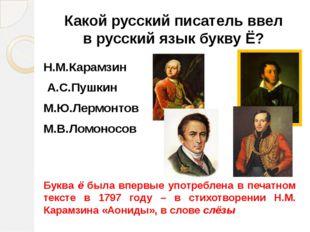 Какой русский писатель ввел в русский язык букву Ё? Н.М.Карамзин А.С.Пушкин М