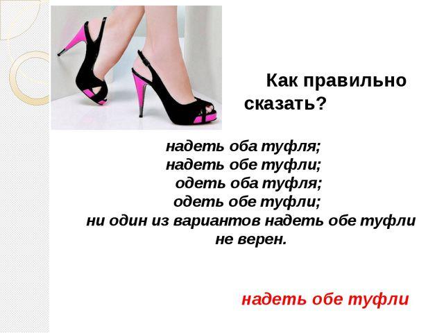 Как правильно сказать? надеть оба туфля;  надеть обе туфли;  одеть оба туф...