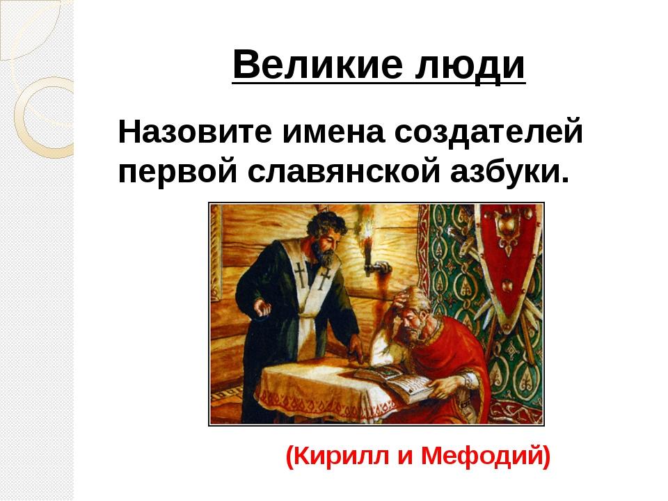 Великие люди Назовите имена создателей первой славянской азбуки. (Кирилл и Ме...