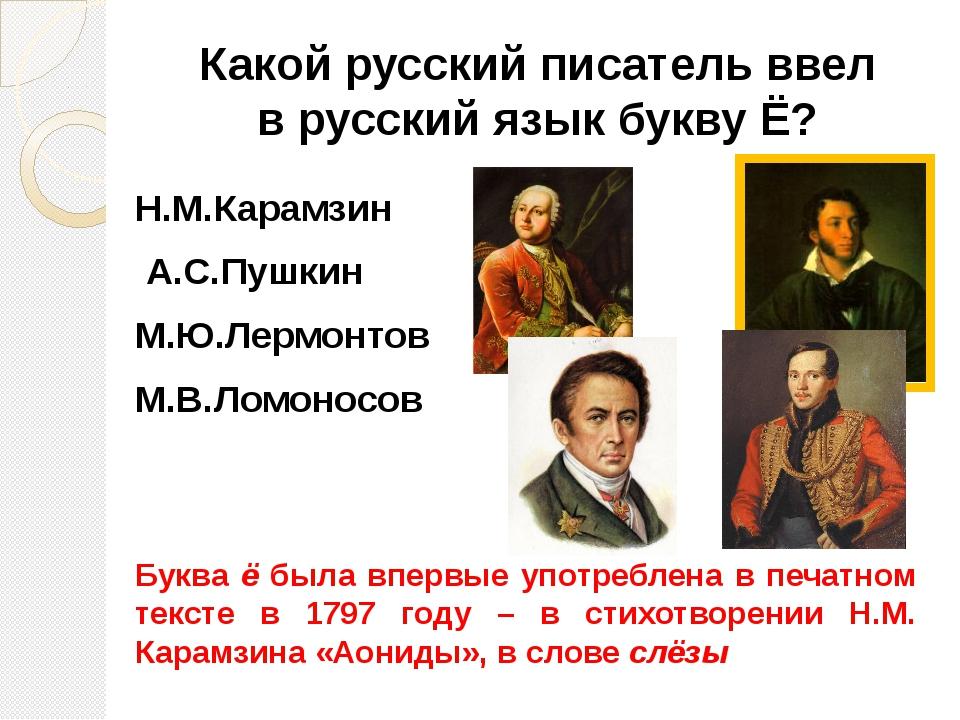 Какой русский писатель ввел в русский язык букву Ё? Н.М.Карамзин А.С.Пушкин М...