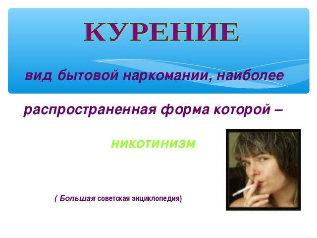 вид бытовой наркомании, наиболее распространенная форма которой – никотинизм...