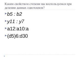 Каким свойством степени мы воспользуемся при делении данных одночленов? b5 :