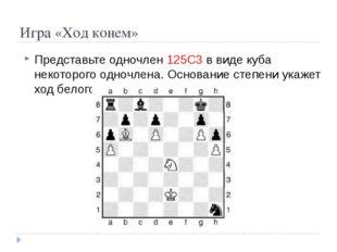 Игра «Ход конем» Представьте одночлен 125С3 в виде куба некоторого одночлена.