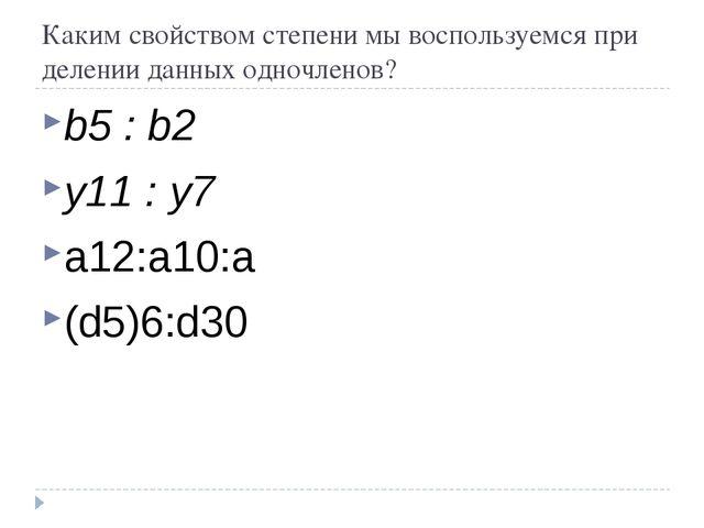Каким свойством степени мы воспользуемся при делении данных одночленов? b5 :...