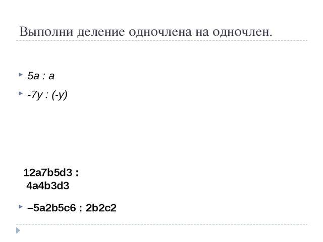 Выполни деление одночлена на одночлен. 5a : a -7y : (-y) –5а2b5с6: 2b2с2 12...
