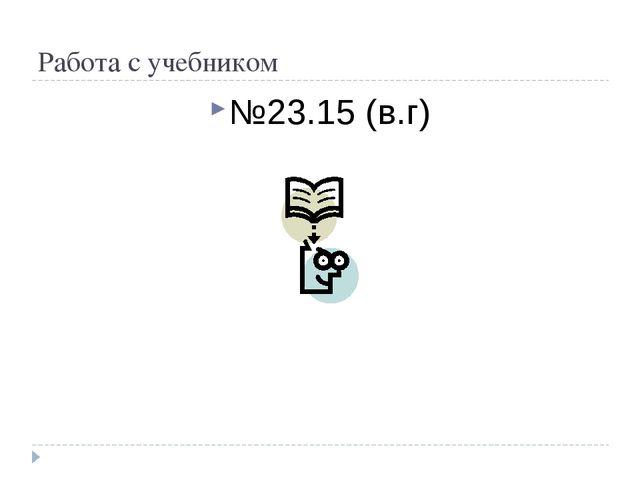 Работа с учебником №23.15 (в.г)