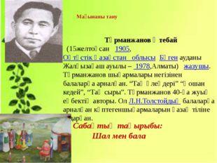 Мағынаны тану Тұрманжанов Өтебай  (15желтоқсан 1905,Оңтүстік Қазақстан обл