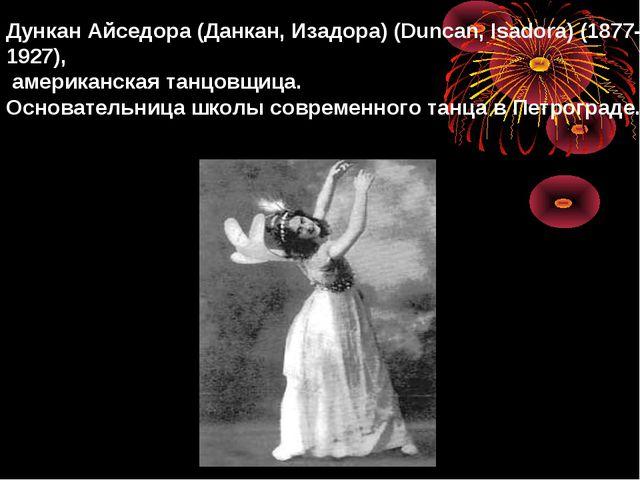 Дункан Айседора (Данкан, Изадора) (Duncan, Isadora) (1877-1927), американска...