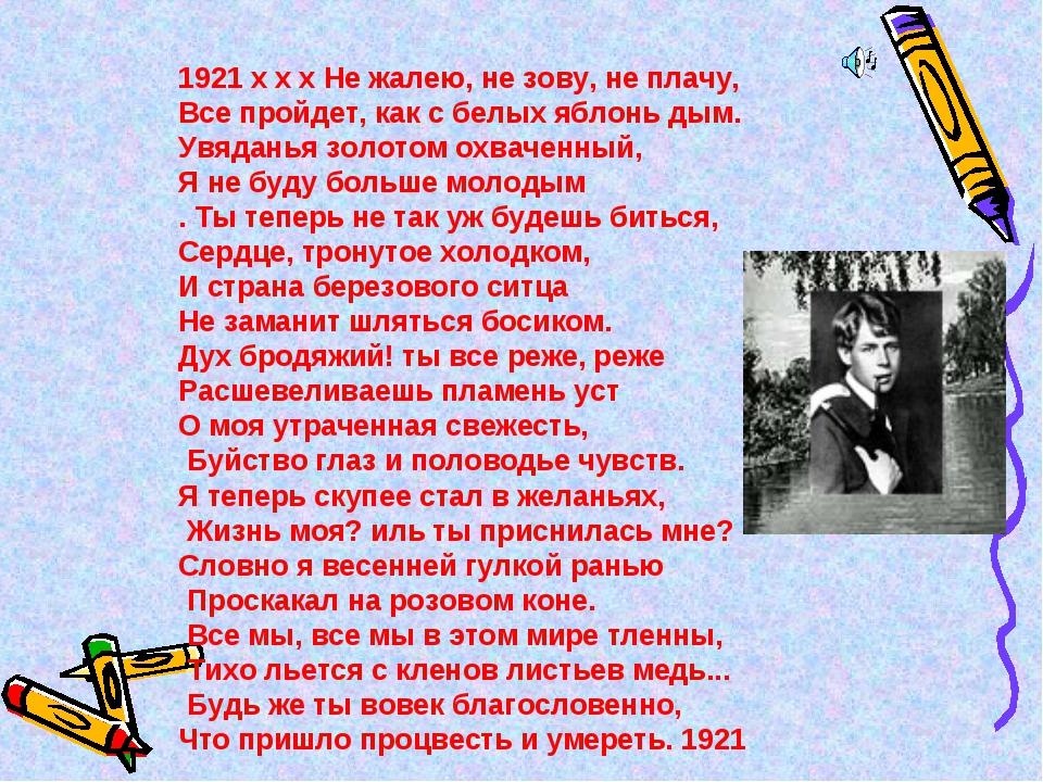 1921 x x x Не жалею, не зову, не плачу, Все пройдет, как с белых яблонь дым....