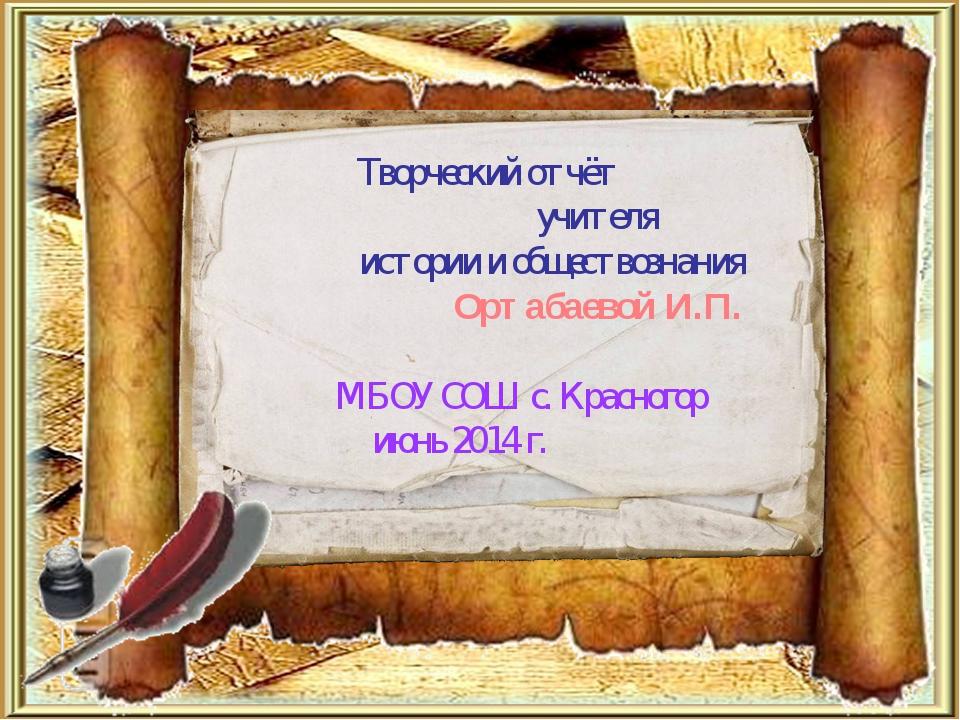 Творческий отчёт учителя истории и обществознания Ортабаевой И.П. МБОУ СОШ с...