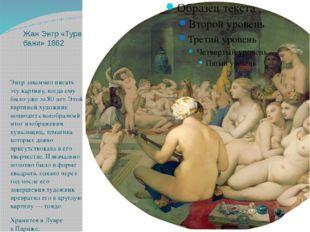Жан Энгр «Турецкие бани» 1862 Энгр закончил писать эту картину, когда ему был