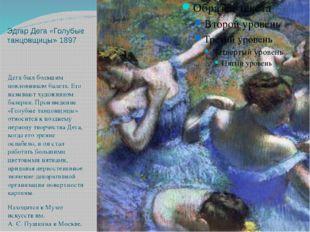 Эдгар Дега «Голубые танцовщицы» 1897 Дега был большим поклонником балета. Его