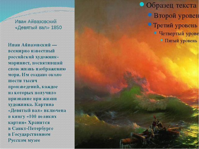 Иван Айвазовский «Девятый вал» 1850 Иван Айвазовский— всемирно известный рос...