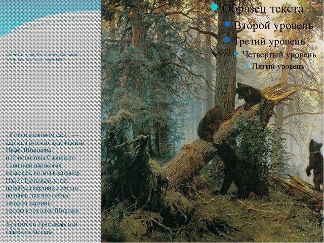 Иван Шишкин, Константин Савицкий «Утро всосновом лесу» 1889 «Утро всосновом...