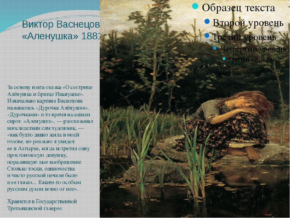 Виктор Васнецов «Аленушка» 1881 Заоснову взята сказка «Осестрице Алёнушке и...