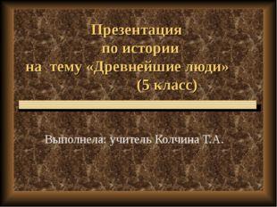 Презентация по истории на тему «Древнейшие люди» (5 класс) Выполнела: учитель