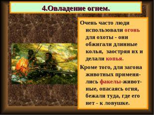 Очень часто люди использовали огонь для охоты - они обжигали длинные колья, з