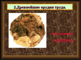 2.Древнейшие орудия труда. Заостренный камень