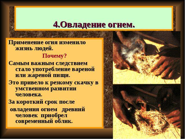 4.Овладение огнем. Применение огня изменило жизнь людей. Почему? Самым важным...