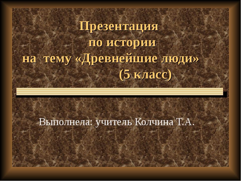 Презентация по истории на тему «Древнейшие люди» (5 класс) Выполнела: учитель...