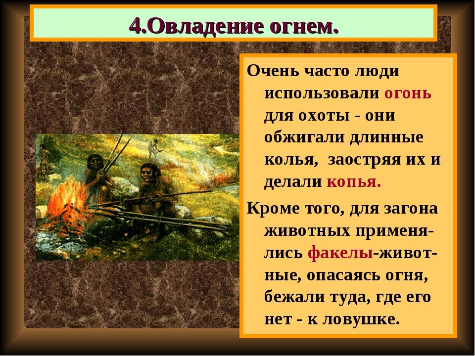 Очень часто люди использовали огонь для охоты - они обжигали длинные колья, з...