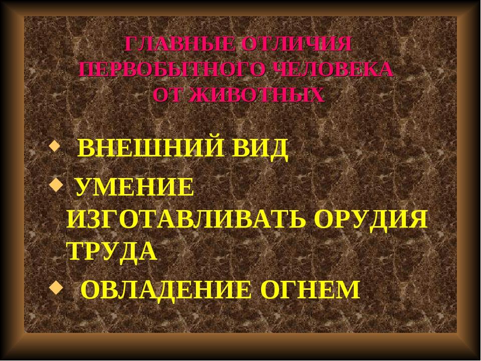 ГЛАВНЫЕ ОТЛИЧИЯ ПЕРВОБЫТНОГО ЧЕЛОВЕКА ОТ ЖИВОТНЫХ ВНЕШНИЙ ВИД УМЕНИЕ ИЗГОТАВЛ...