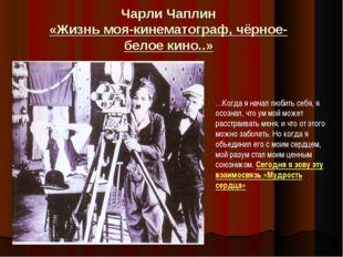 Чарли Чаплин «Жизнь моя-кинематограф, чёрное-белое кино..» …Когда я начал люб