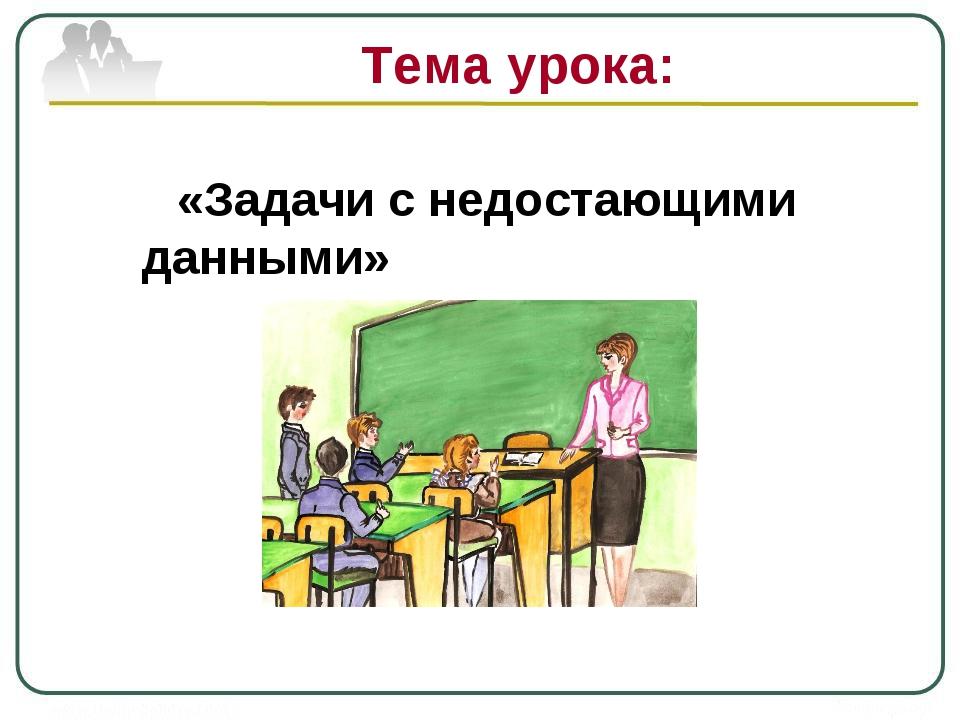 Тема урока: «Задачи с недостающими данными»