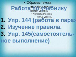 Работа по учебнику Упр. 144 (работа в парах) Изучение правила. Упр. 145(само