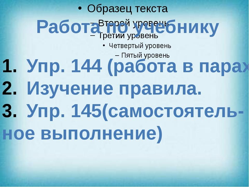 Работа по учебнику Упр. 144 (работа в парах) Изучение правила. Упр. 145(само...
