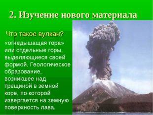 2. Изучение нового материала Что такое вулкан? «огнедышащая гора» или отдельн