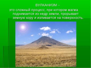 ВУЛКАНИЗМ – это сложный процесс, при котором магма поднимается из недр земли,