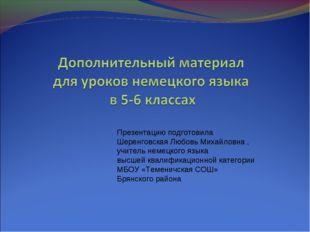 Презентацию подготовила Шеренговская Любовь Михайловна , учитель немецкого яз