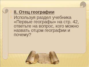 II. Отец географии Используя раздел учебника «Первые географы» на стр. 42, от