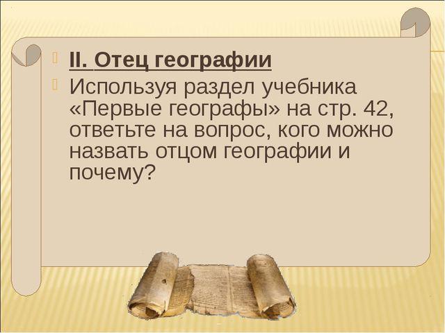 II. Отец географии Используя раздел учебника «Первые географы» на стр. 42, от...