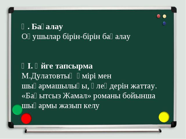 Ү. Бағалау Оқушылар бірін-бірін бағалау  ҮІ. Үйге тапсырма М.Дулатовтың өмір...