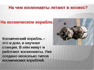 На чем космонавты летают в космос? На космическом корабле. Космический корабл