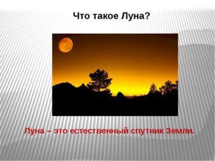 Что такое Луна? Луна – это естественный спутник Земли.