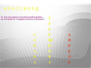 К Р О С С В О Р Д 4) Как назывался космический корабль на котором Ю. Гагарин