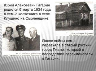 Юрий Алексеевич Гагарин родился 9 марта 1934 года в семье колхозника в селе К