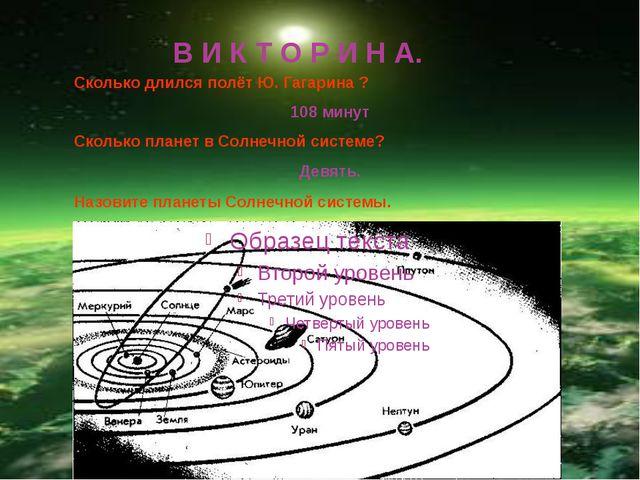 В И К Т О Р И Н А. Сколько длился полёт Ю. Гагарина ? 108 минут Сколько плане...