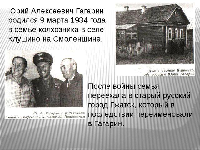 Юрий Алексеевич Гагарин родился 9 марта 1934 года в семье колхозника в селе К...
