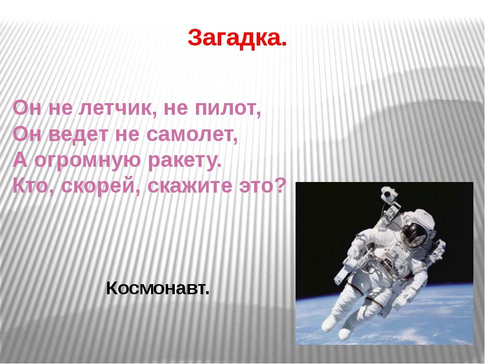 Загадка. Он не летчик, не пилот, Он ведет не самолет, А огромную ракету. Кто,...
